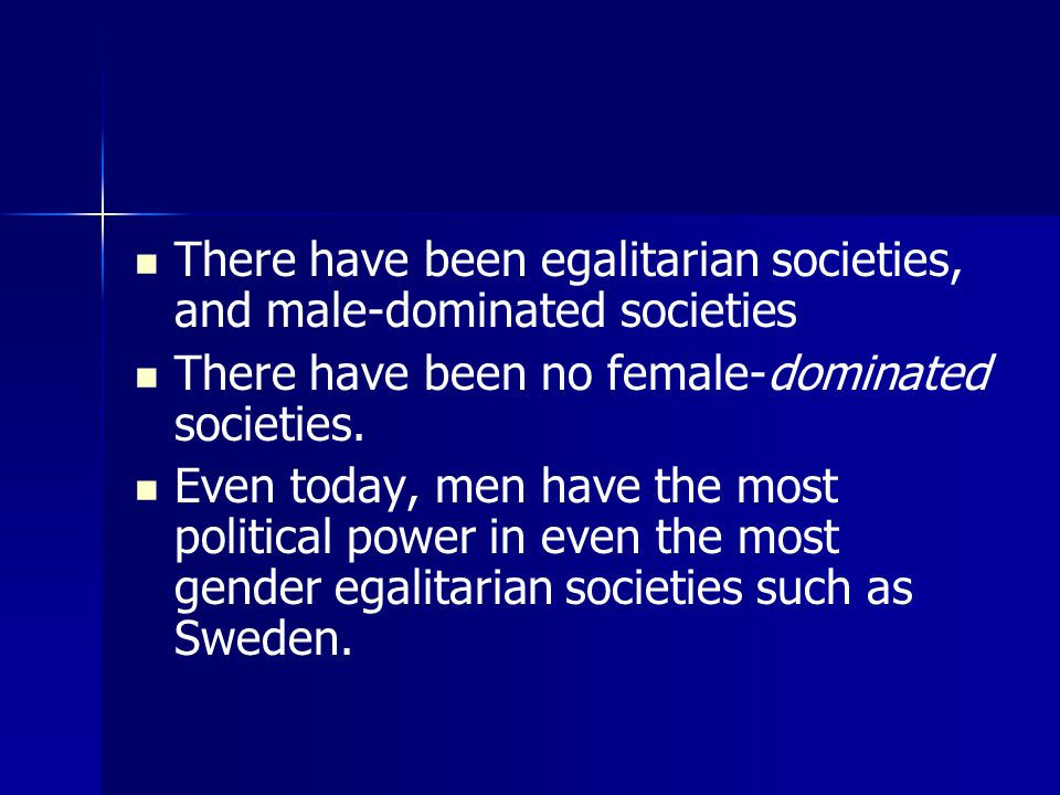 There have been egalitarian societies, and male-dominated societies There have been no female-dominated societies.