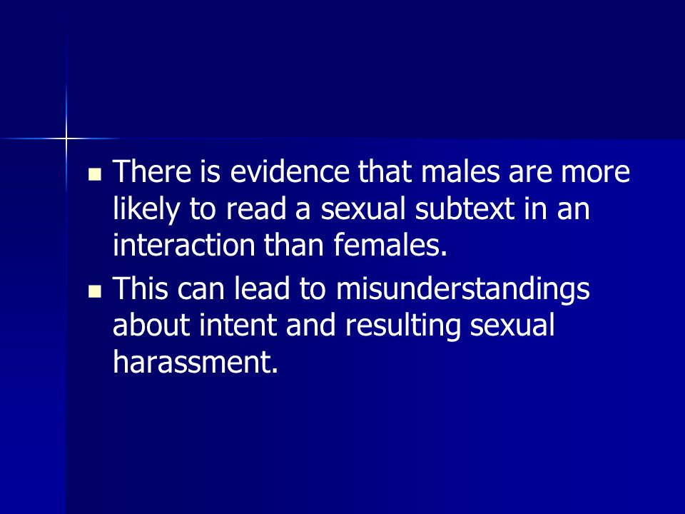 There is evidence that males are more likely to read a sexual subtext in an interaction than females.