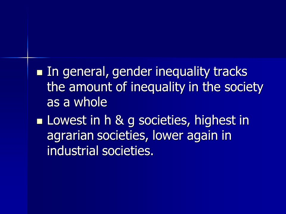 In general, gender inequality tracks the amount of inequality in the society as a whole In general, gender inequality tracks the amount of inequality in the society as a whole Lowest in h & g societies, highest in agrarian societies, lower again in industrial societies.