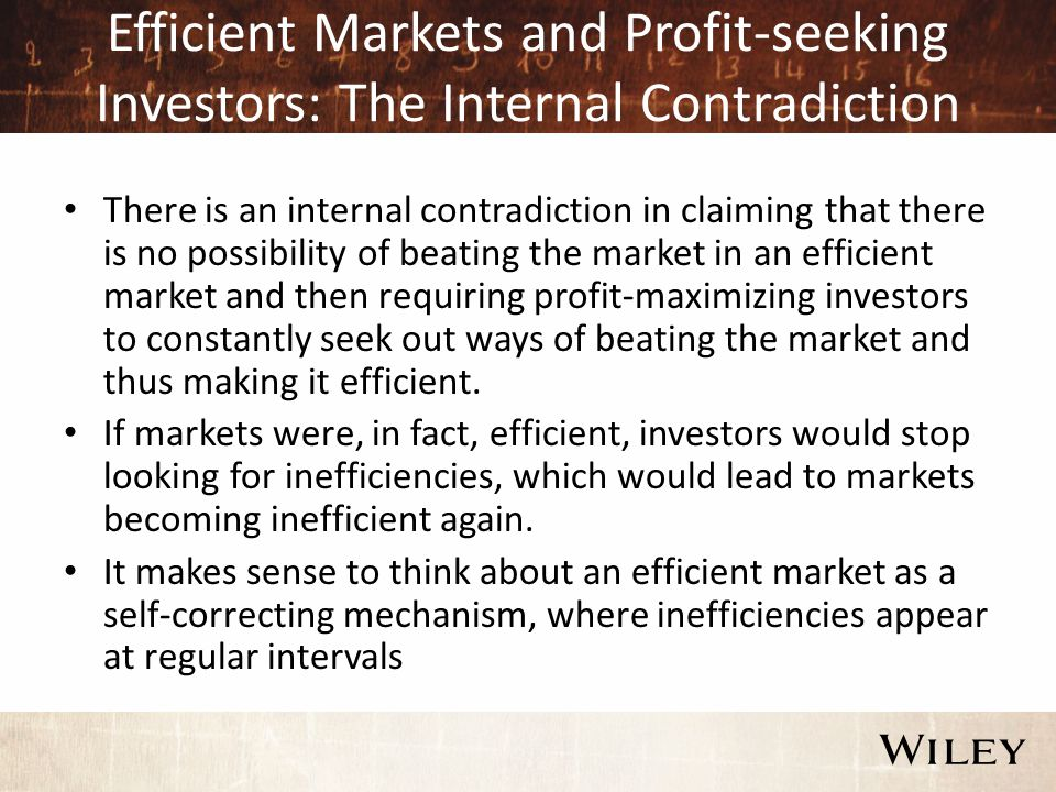Efficient Markets and Profit-seeking Investors: The Internal Contradiction There is an internal contradiction in claiming that there is no possibility of beating the market in an efficient market and then requiring profit-maximizing investors to constantly seek out ways of beating the market and thus making it efficient.