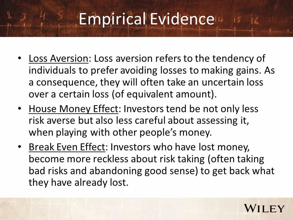 Empirical Evidence Loss Aversion: Loss aversion refers to the tendency of individuals to prefer avoiding losses to making gains.