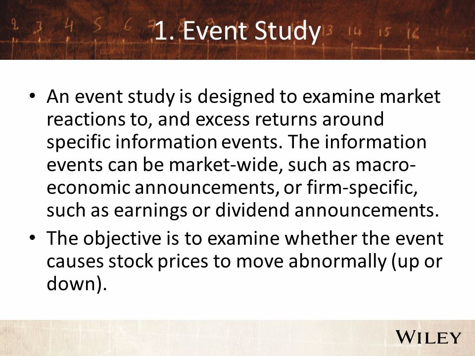 1. Event Study An event study is designed to examine market reactions to, and excess returns around specific information events. The information event