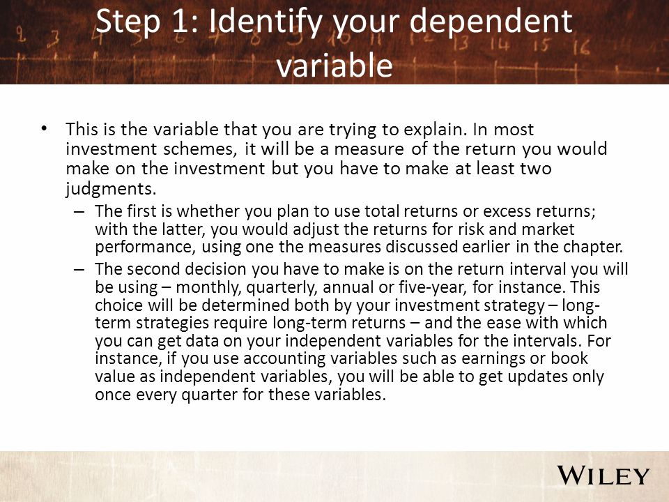 Step 1: Identify your dependent variable This is the variable that you are trying to explain.