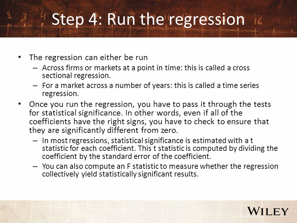 Step 4: Run the regression The regression can either be run – Across firms or markets at a point in time: this is called a cross sectional regression.