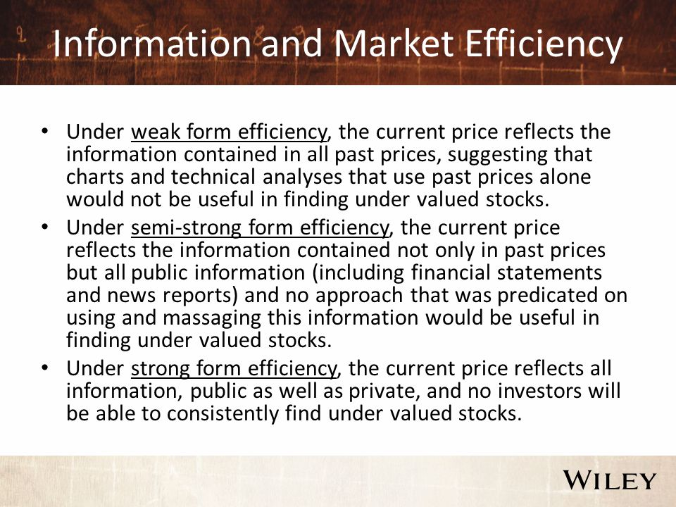 Information and Market Efficiency Under weak form efficiency, the current price reflects the information contained in all past prices, suggesting that charts and technical analyses that use past prices alone would not be useful in finding under valued stocks.