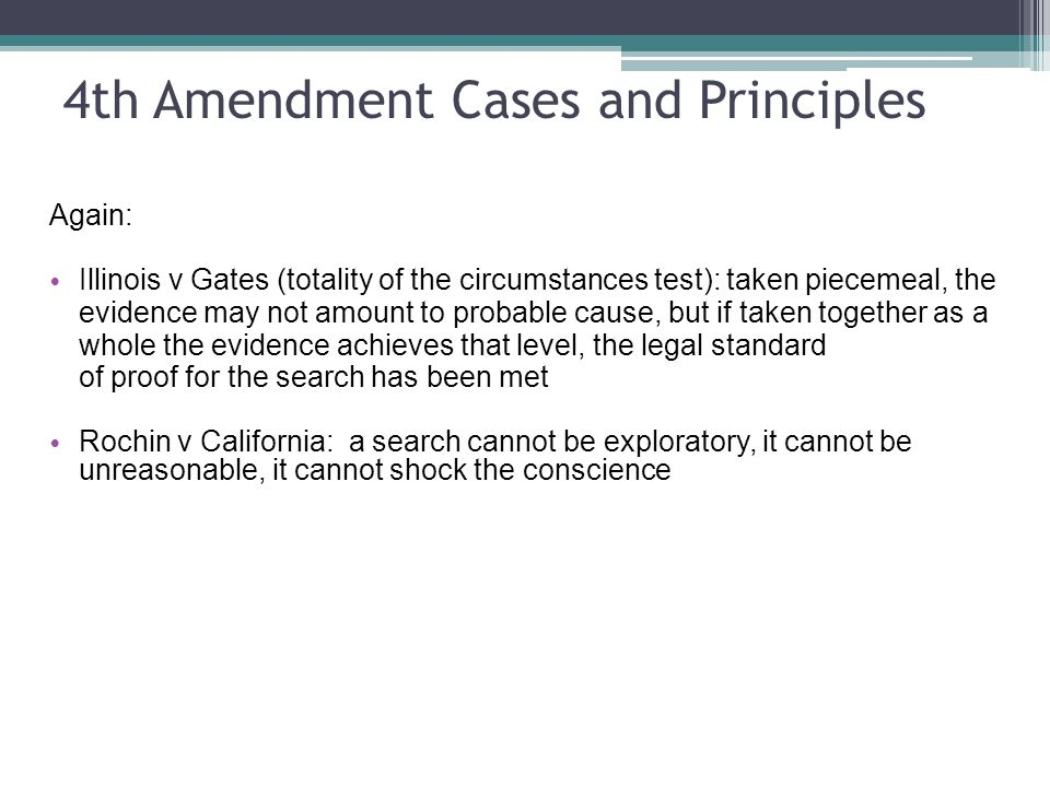 4th Amendment Cases and Principles Again: Illinois v Gates (totality of the circumstances test): taken piecemeal, the evidence may not amount to probable cause, but if taken together as a whole the evidence achieves that level, the legal standard of proof for the search has been met Rochin v California: a search cannot be exploratory, it cannot be unreasonable, it cannot shock the conscience
