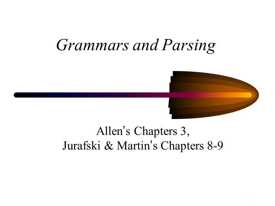 1 Grammars and Parsing Allen ' s Chapters 3, Jurafski & Martin ' s Chapters 8-9