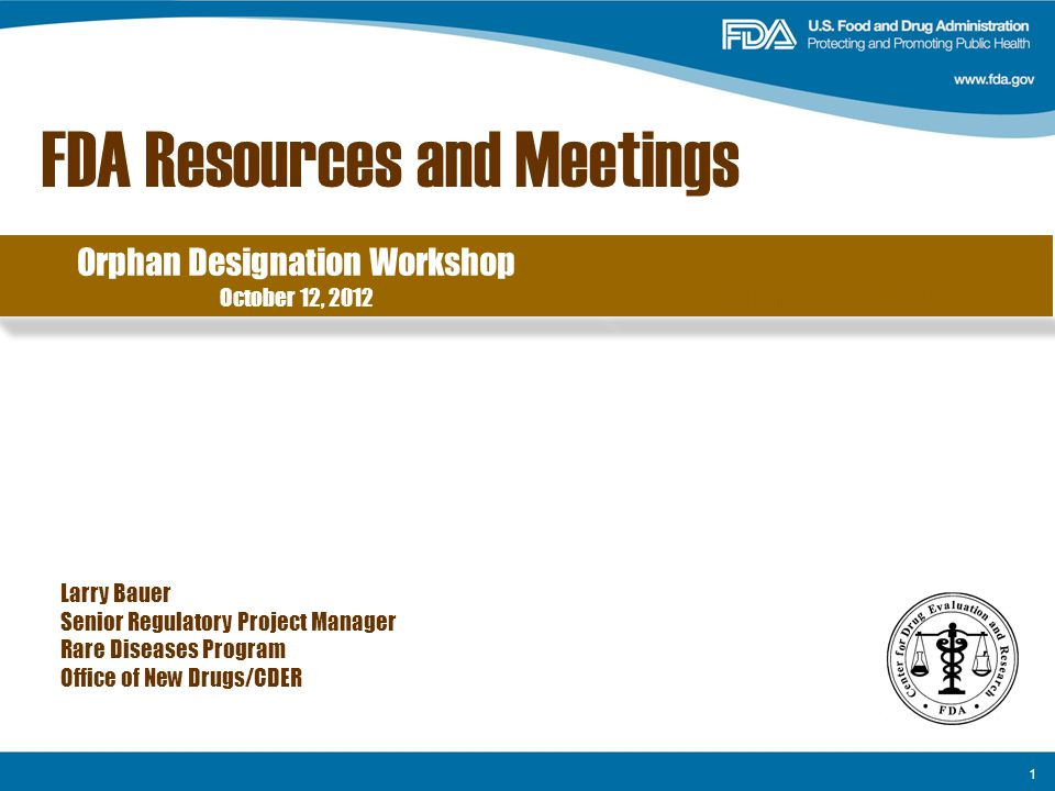 1 FDA Resources and Meetings Larry Bauer Senior Regulatory Project Manager Rare Diseases Program Office of New Drugs/CDER Orphan Designation Workshop