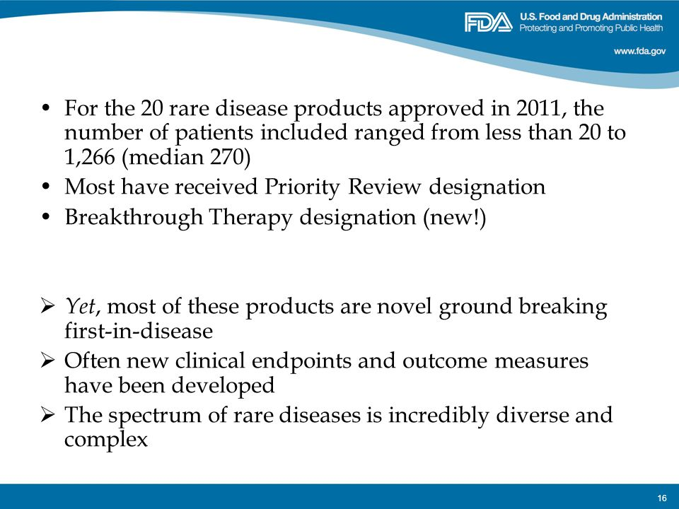 16 For the 20 rare disease products approved in 2011, the number of patients included ranged from less than 20 to 1,266 (median 270) Most have receive