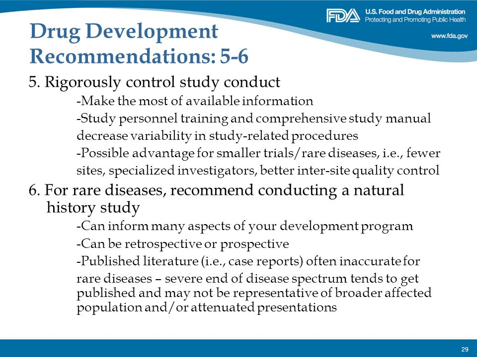 29 Drug Development Recommendations: 5-6 5. Rigorously control study conduct -Make the most of available information -Study personnel training and com