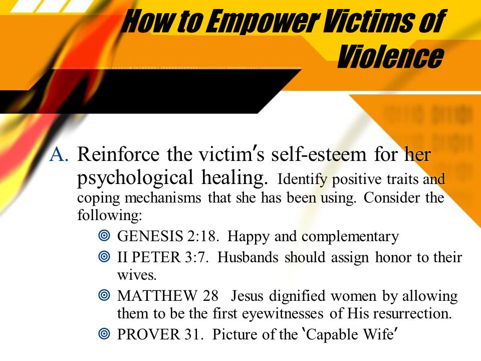 How to Empower Victims of Violence A.Reinforce the victim ' s self-esteem for her psychological healing.