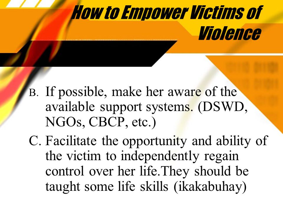 How to Empower Victims of Violence B. If possible, make her aware of the available support systems.