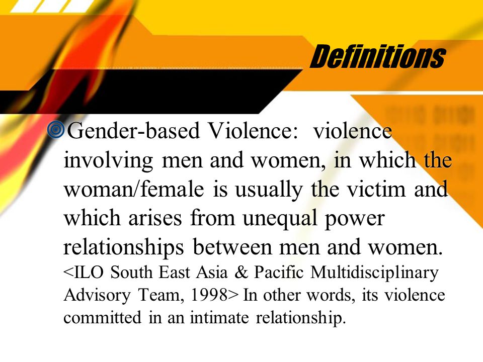Definitions  Gender-based Violence: violence involving men and women, in which the woman/female is usually the victim and which arises from unequal power relationships between men and women.