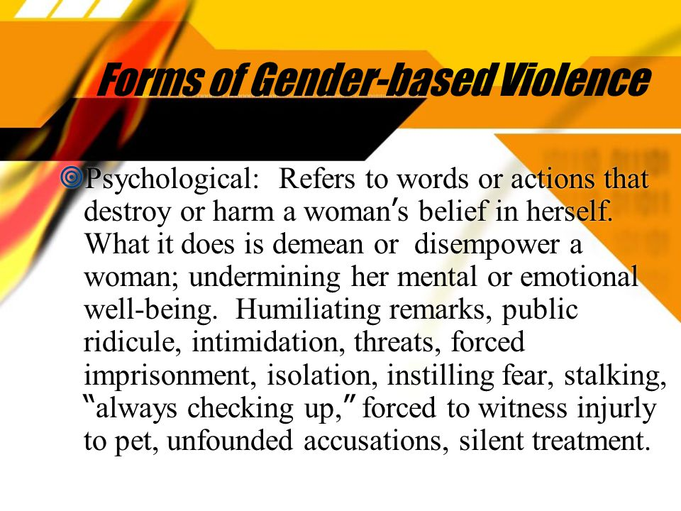 Forms of Gender-based Violence  Psychological: Refers to words or actions that destroy or harm a woman ' s belief in herself.