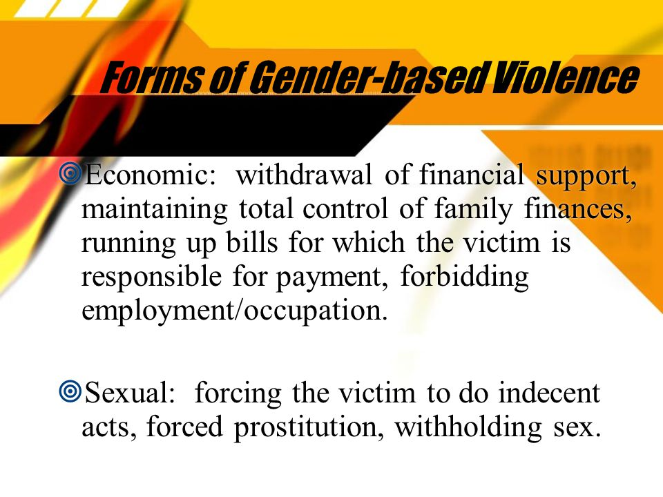 Forms of Gender-based Violence  Economic: withdrawal of financial support, maintaining total control of family finances, running up bills for which the victim is responsible for payment, forbidding employment/occupation.