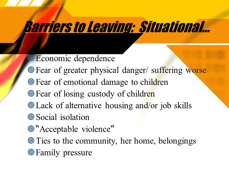 Barriers to Leaving: Situational…  Economic dependence  Fear of greater physical danger/ suffering worse  Fear of emotional damage to children  Fear of losing custody of children  Lack of alternative housing and/or job skills  Social isolation  Acceptable violence  Ties to the community, her home, belongings  Family pressure  Economic dependence  Fear of greater physical danger/ suffering worse  Fear of emotional damage to children  Fear of losing custody of children  Lack of alternative housing and/or job skills  Social isolation  Acceptable violence  Ties to the community, her home, belongings  Family pressure