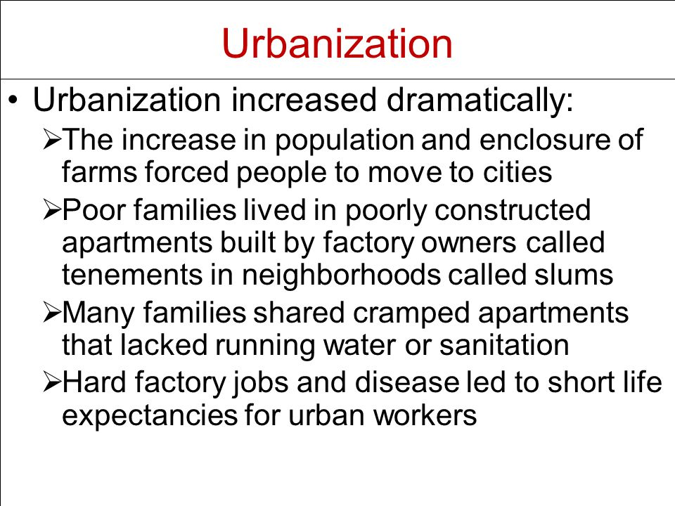 Urbanization increased dramatically:   The increase in population and enclosure of farms forced people to move to cities   Poor families lived in poorly constructed apartments built by factory owners called tenements in neighborhoods called slums   Many families shared cramped apartments that lacked running water or sanitation   Hard factory jobs and disease led to short life expectancies for urban workers