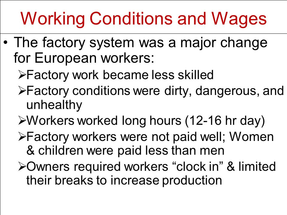 The factory system was a major change for European workers:   Factory work became less skilled   Factory conditions were dirty, dangerous, and unhealthy   Workers worked long hours (12-16 hr day)   Factory workers were not paid well; Women & children were paid less than men   Owners required workers clock in & limited their breaks to increase production