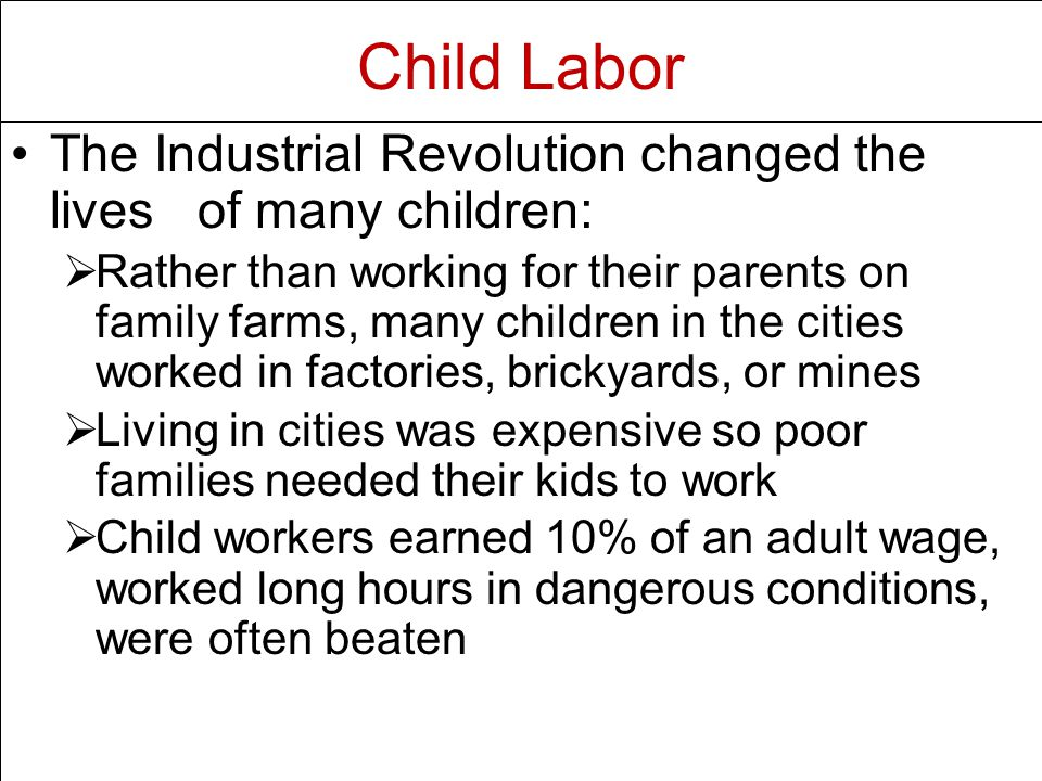 The Industrial Revolution changed the lives of many children:   Rather than working for their parents on family farms, many children in the cities worked in factories, brickyards, or mines   Living in cities was expensive so poor families needed their kids to work   Child workers earned 10% of an adult wage, worked long hours in dangerous conditions, were often beaten