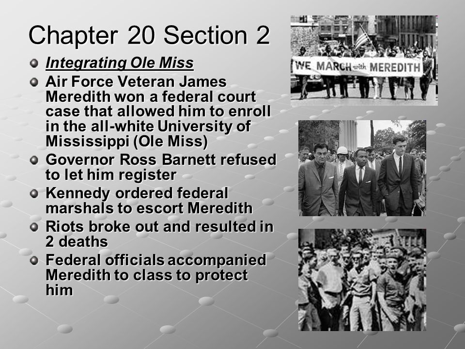 Chapter 20 Section 2 Integrating Ole Miss Air Force Veteran James Meredith won a federal court case that allowed him to enroll in the all-white University of Mississippi (Ole Miss) Governor Ross Barnett refused to let him register Kennedy ordered federal marshals to escort Meredith Riots broke out and resulted in 2 deaths Federal officials accompanied Meredith to class to protect him