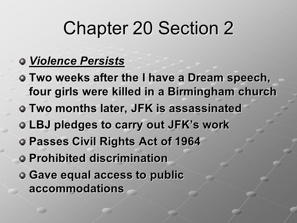 Chapter 20 Section 2 Violence Persists Two weeks after the I have a Dream speech, four girls were killed in a Birmingham church Two months later, JFK is assassinated LBJ pledges to carry out JFK's work Passes Civil Rights Act of 1964 Prohibited discrimination Gave equal access to public accommodations