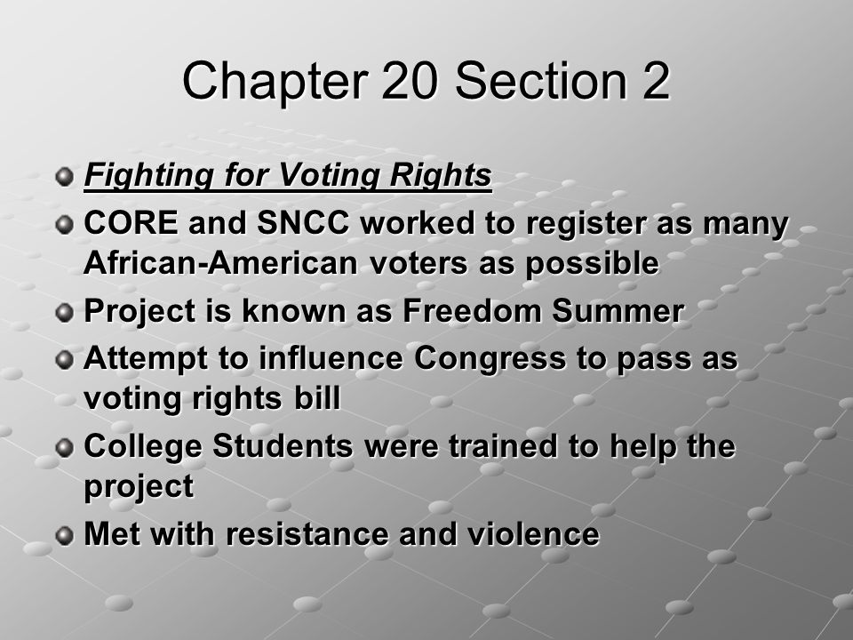 Chapter 20 Section 2 Fighting for Voting Rights CORE and SNCC worked to register as many African-American voters as possible Project is known as Freedom Summer Attempt to influence Congress to pass as voting rights bill College Students were trained to help the project Met with resistance and violence