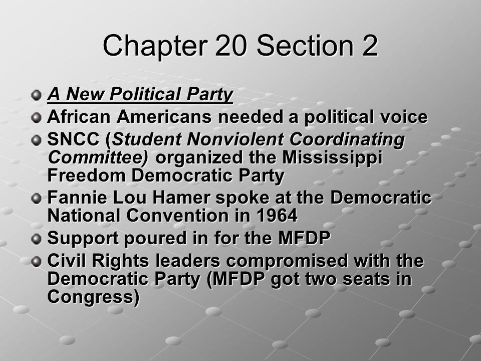 Chapter 20 Section 2 A New Political Party African Americans needed a political voice SNCC (Student Nonviolent Coordinating Committee) organized the Mississippi Freedom Democratic Party Fannie Lou Hamer spoke at the Democratic National Convention in 1964 Support poured in for the MFDP Civil Rights leaders compromised with the Democratic Party (MFDP got two seats in Congress)
