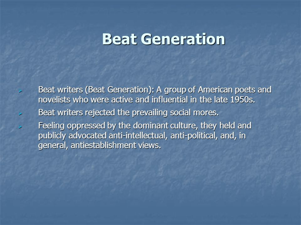 Beat Generation  Beat Generation applies to those who came of age just after World War II and who revoked against the dominant political and social culture of that complacent and materialistic era by acting in various ways, like riding motor-cycles, smoking marijuana.