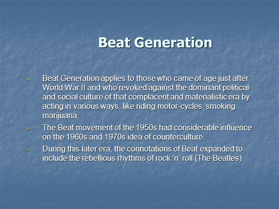 Beat Generation  Beat Generation applies to those who came of age just after World War II and who revoked against the dominant political and social culture of that complacent and materialistic era by acting in various ways, like riding motor-cycles, smoking marijuana.