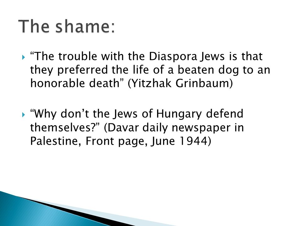  The trouble with the Diaspora Jews is that they preferred the life of a beaten dog to an honorable death (Yitzhak Grinbaum)  Why don't the Jews of Hungary defend themselves (Davar daily newspaper in Palestine, Front page, June 1944)