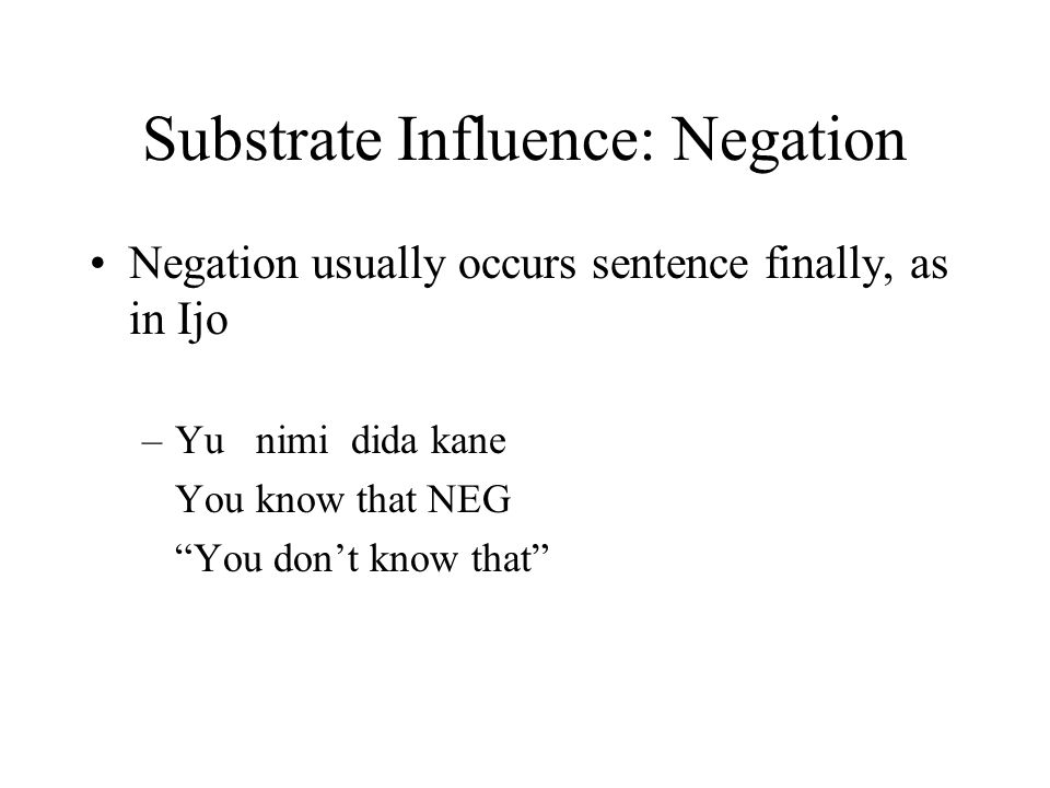 Substrate Influence: Negation Negation usually occurs sentence finally, as in Ijo –Yu nimi dida kane You know that NEG You don't know that