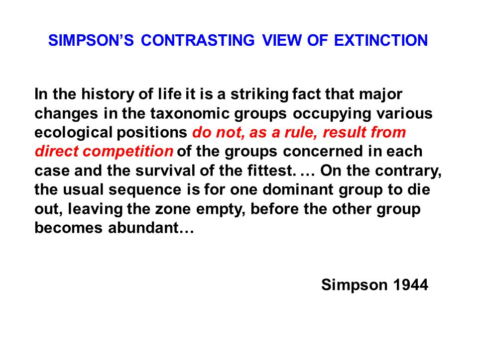 SIMPSON'S CONTRASTING VIEW OF EXTINCTION In the history of life it is a striking fact that major changes in the taxonomic groups occupying various ecological positions do not, as a rule, result from direct competition of the groups concerned in each case and the survival of the fittest.
