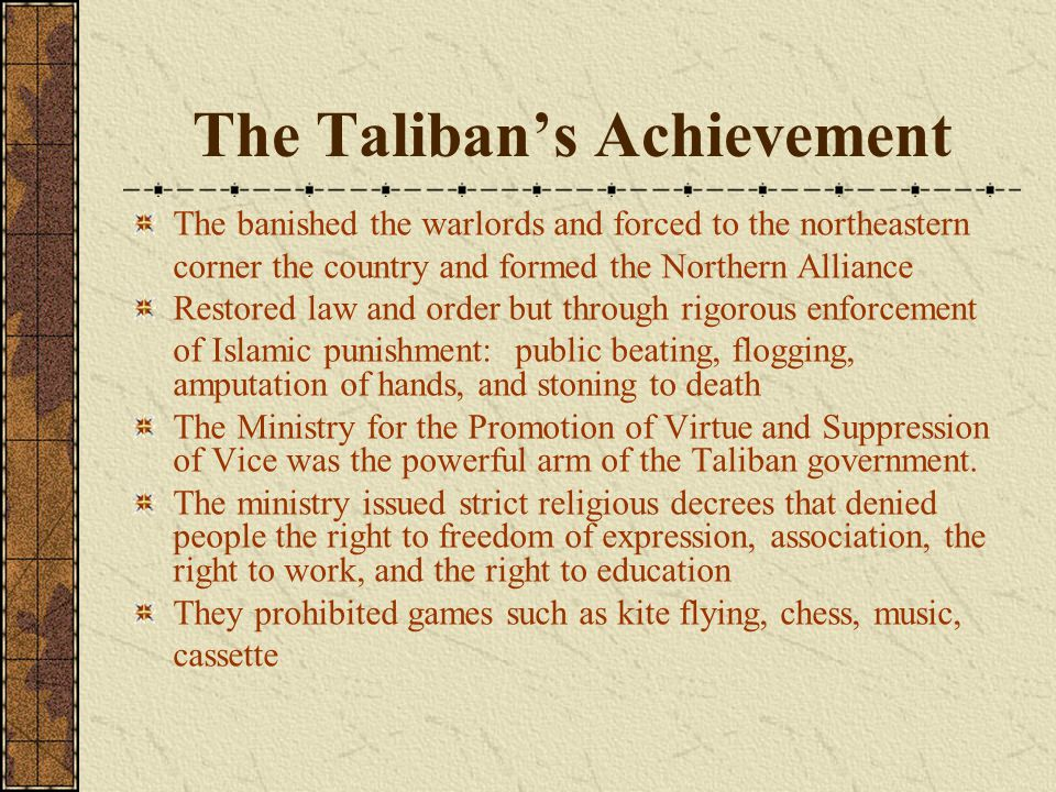 The Taliban's Achievement The banished the warlords and forced to the northeastern corner the country and formed the Northern Alliance Restored law an