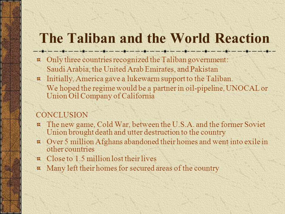 The Taliban and the World Reaction Only three countries recognized the Taliban government: Saudi Arabia, the United Arab Emirates, and Pakistan Initia