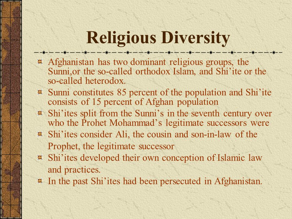 Religious Diversity Afghanistan has two dominant religious groups, the Sunni,or the so-called orthodox Islam, and Shi'ite or the so-called heterodox.
