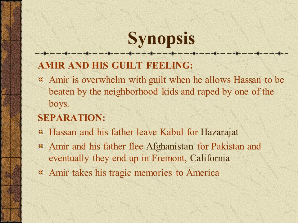 Synopsis AMIR AND HIS GUILT FEELING: Amir is overwhelm with guilt when he allows Hassan to be beaten by the neighborhood kids and raped by one of the boys.