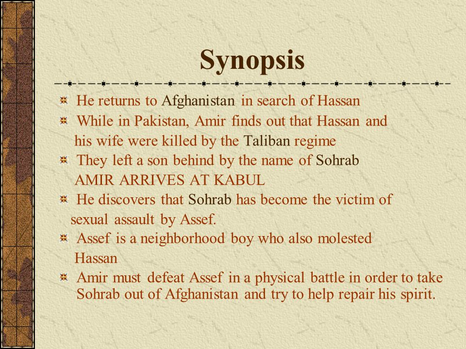 Synopsis He returns to Afghanistan in search of Hassan While in Pakistan, Amir finds out that Hassan and his wife were killed by the Taliban regime They left a son behind by the name of Sohrab AMIR ARRIVES AT KABUL He discovers that Sohrab has become the victim of sexual assault by Assef.