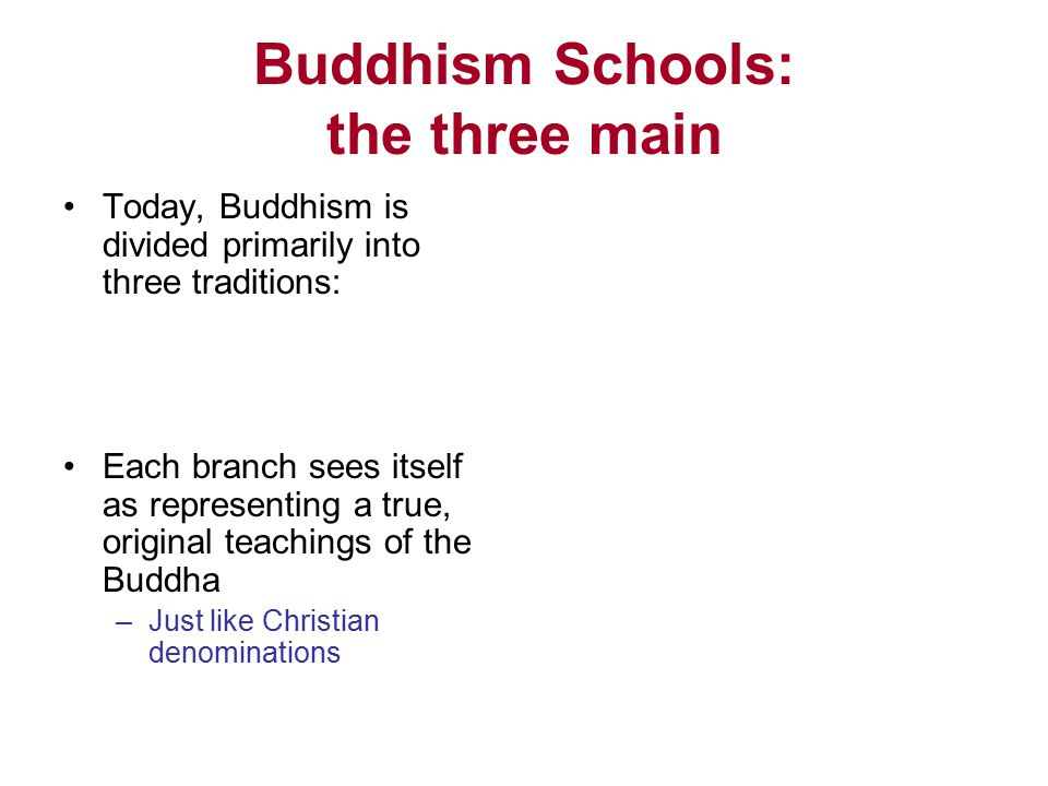 Buddhism Schools: the three main Today, Buddhism is divided primarily into three traditions: Each branch sees itself as representing a true, original teachings of the Buddha –Just like Christian denominations