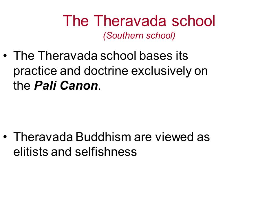 The Theravada school (Southern school) The Theravada school bases its practice and doctrine exclusively on the Pali Canon.