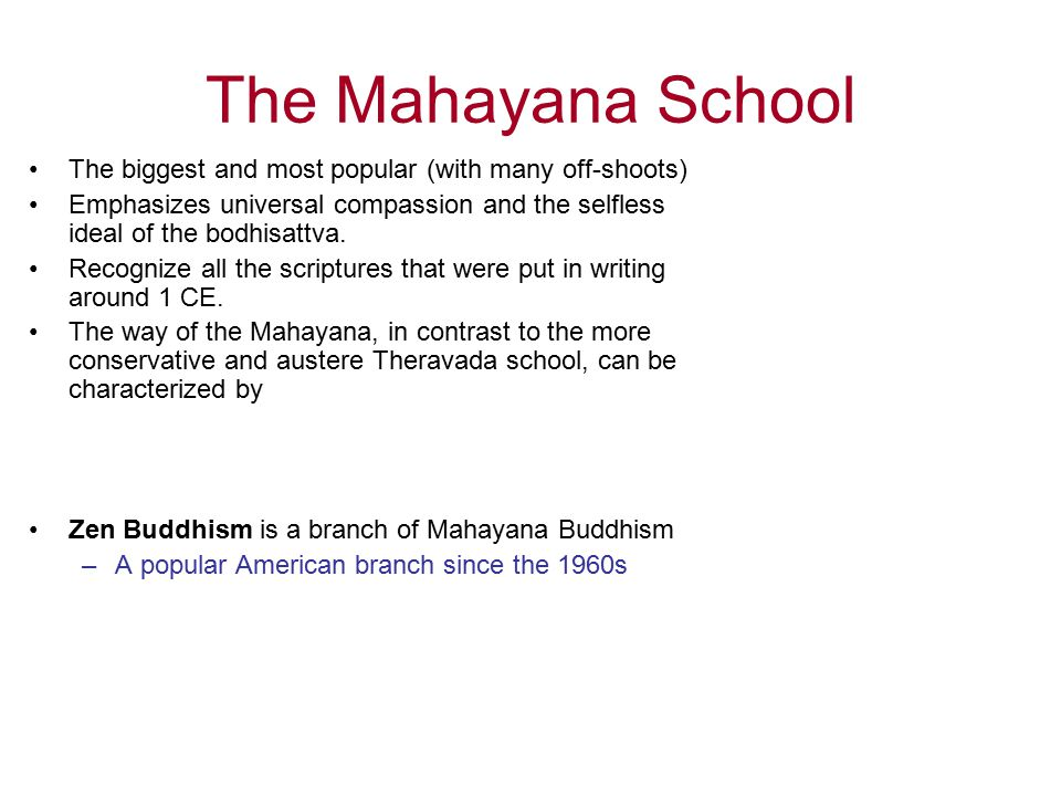 The Mahayana School The biggest and most popular (with many off-shoots) Emphasizes universal compassion and the selfless ideal of the bodhisattva.
