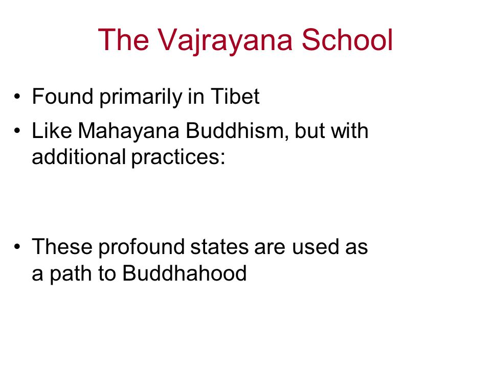 The Vajrayana School Found primarily in Tibet Like Mahayana Buddhism, but with additional practices: These profound states are used as a path to Buddhahood