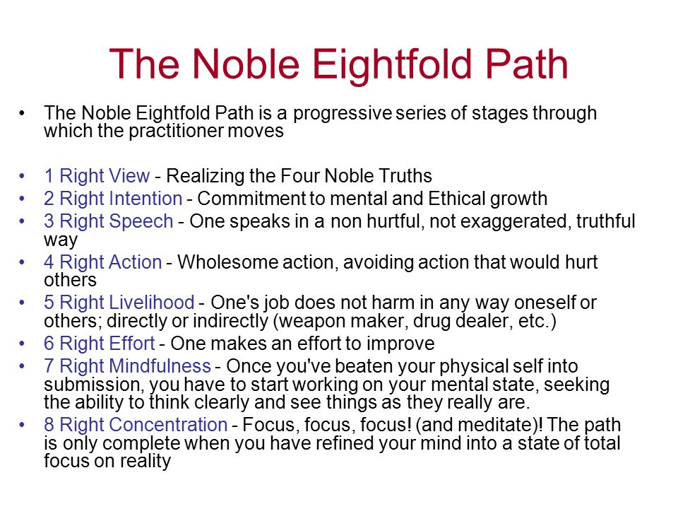 The Noble Eightfold Path The Noble Eightfold Path is a progressive series of stages through which the practitioner moves 1 Right View - Realizing the Four Noble Truths 2 Right Intention - Commitment to mental and Ethical growth 3 Right Speech - One speaks in a non hurtful, not exaggerated, truthful way 4 Right Action - Wholesome action, avoiding action that would hurt others 5 Right Livelihood - One s job does not harm in any way oneself or others; directly or indirectly (weapon maker, drug dealer, etc.) 6 Right Effort - One makes an effort to improve 7 Right Mindfulness - Once you ve beaten your physical self into submission, you have to start working on your mental state, seeking the ability to think clearly and see things as they really are.