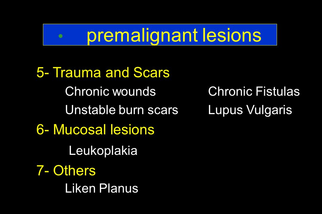 5- Trauma and Scars Chronic wounds Chronic Fistulas Unstable burn scarsLupus Vulgaris 6- Mucosal lesions Leukoplakia 7- Others Liken Planus premalignant lesions