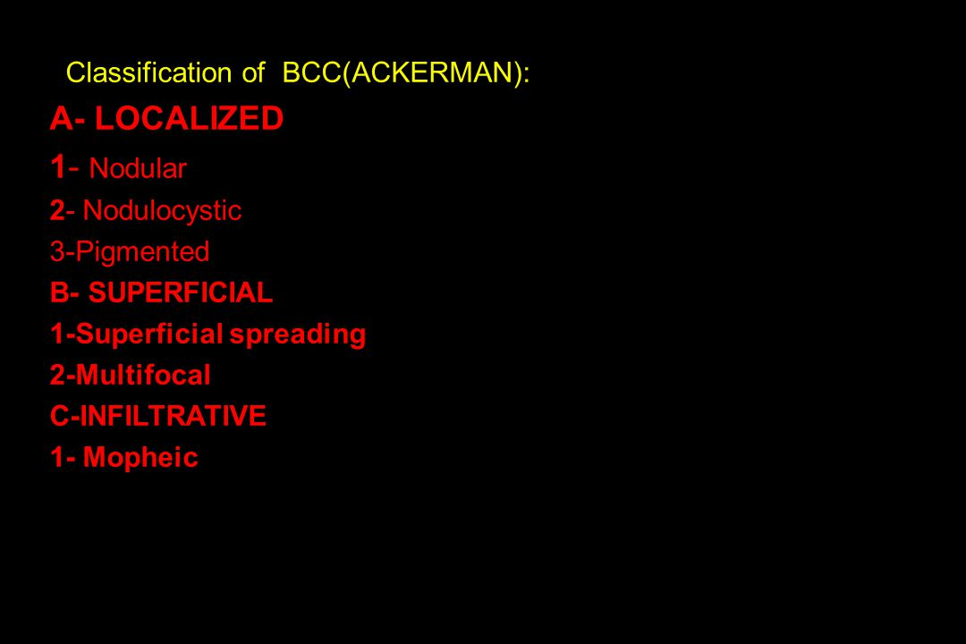 Classification of BCC(ACKERMAN): A- LOCALIZED 1- Nodular 2- Nodulocystic 3-Pigmented B- SUPERFICIAL 1-Superficial spreading 2-Multifocal C-INFILTRATIVE 1- Mopheic