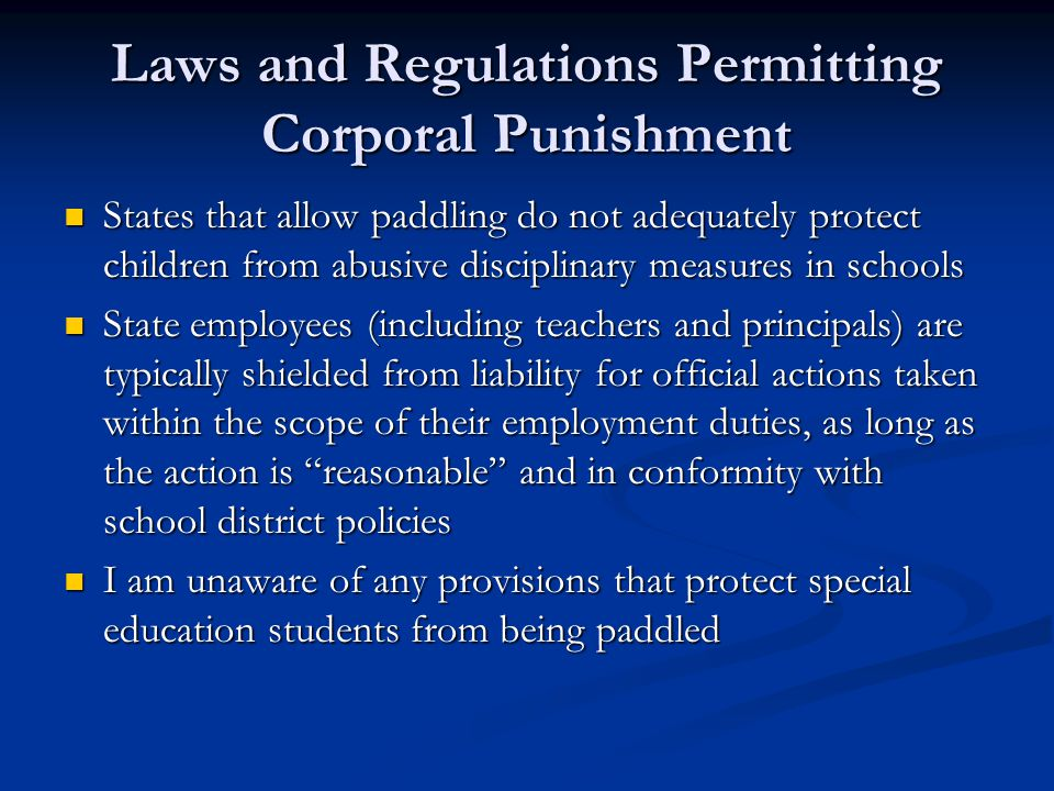 Laws and Regulations Permitting Corporal Punishment States that allow paddling do not adequately protect children from abusive disciplinary measures in schools States that allow paddling do not adequately protect children from abusive disciplinary measures in schools State employees (including teachers and principals) are typically shielded from liability for official actions taken within the scope of their employment duties, as long as the action is reasonable and in conformity with school district policies State employees (including teachers and principals) are typically shielded from liability for official actions taken within the scope of their employment duties, as long as the action is reasonable and in conformity with school district policies I am unaware of any provisions that protect special education students from being paddled I am unaware of any provisions that protect special education students from being paddled