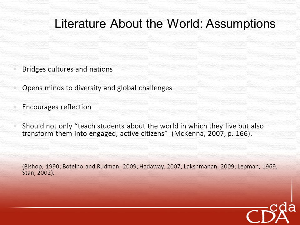 Literature About the World: Assumptions Bridges cultures and nations Opens minds to diversity and global challenges Encourages reflection Should not only teach students about the world in which they live but also transform them into engaged, active citizens (McKenna, 2007, p.