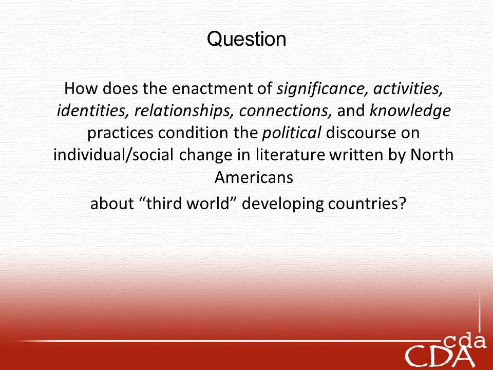 Question How does the enactment of significance, activities, identities, relationships, connections, and knowledge practices condition the political discourse on individual/social change in literature written by North Americans about third world developing countries?