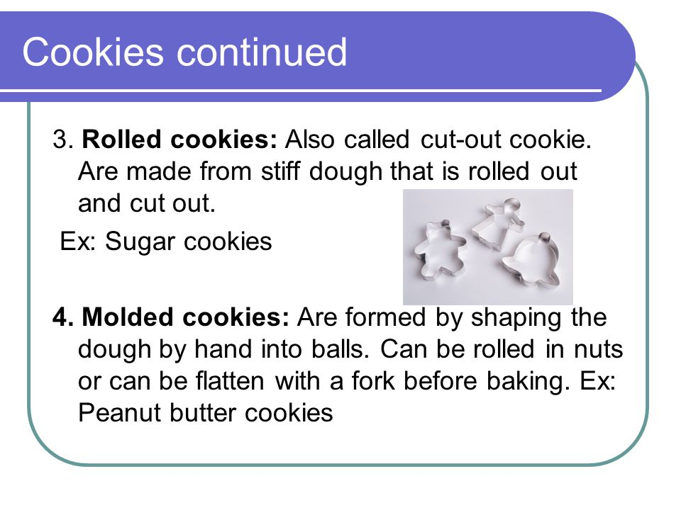 Cookies continued 3.Rolled cookies: Also called cut-out cookie.