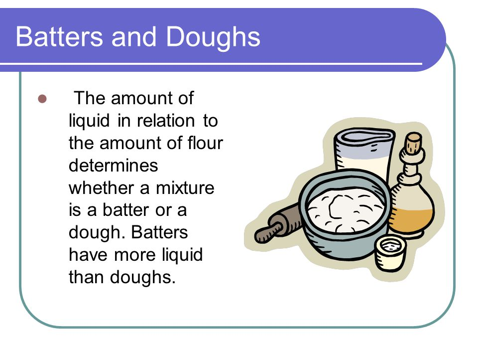 Batters and Doughs The amount of liquid in relation to the amount of flour determines whether a mixture is a batter or a dough.