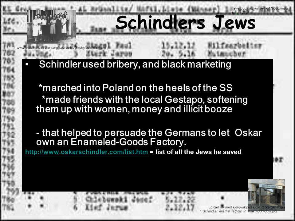 Schindlers Jews Schindler used bribery, and black marketing *marched into Poland on the heels of the SS *made friends with the local Gestapo, softening them up with women, money and illicit booze - that helped to persuade the Germans to let Oskar own an Enameled-Goods Factory.
